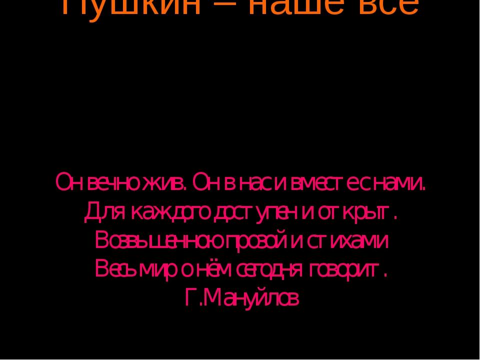 Пушкин – наше всё Он вечно жив. Он в нас и вместе с нами. Для каждого доступе...