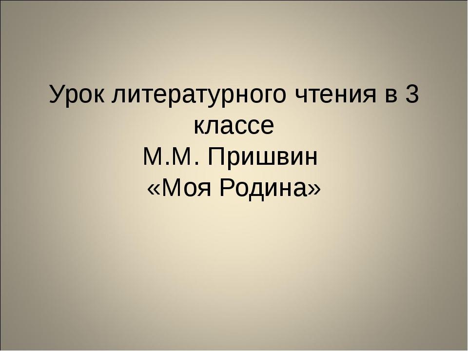 Урок литературного чтения в 3 классе М.М. Пришвин «Моя Родина»