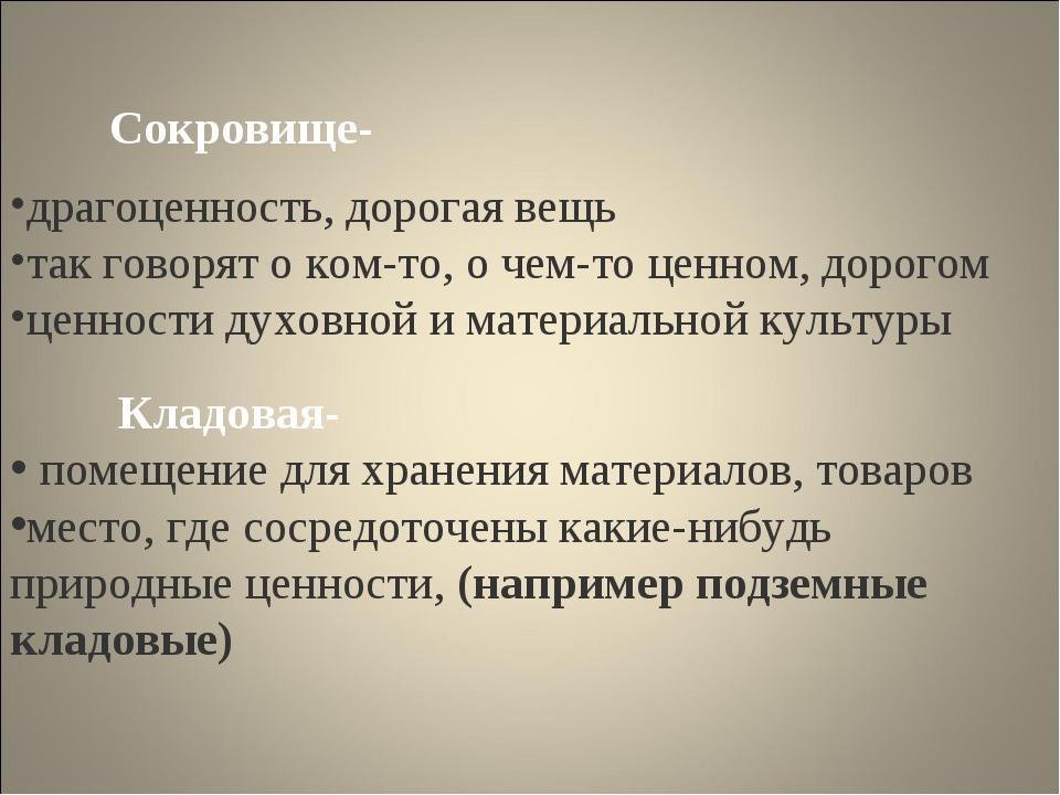Сокровище- драгоценность, дорогая вещь так говорят о ком-то, о чем-то ценном,...