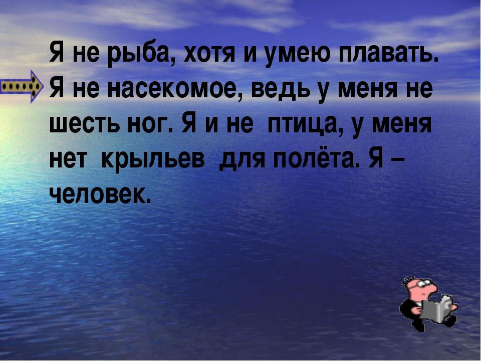 Я не рыба, хотя и умею плавать. Я не насекомое, ведь у меня не шесть ног. Я и...