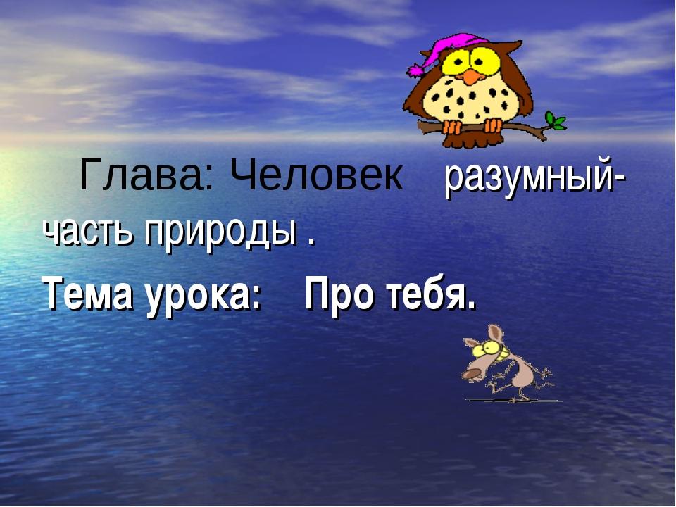 Глава: Человек разумный-часть природы . Тема урока: Про тебя.