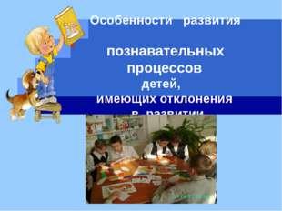 Особенности развития познавательных процессов детей, имеющих отклонения в ра