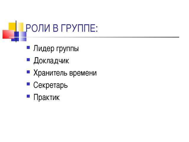 РОЛИ В ГРУППЕ: Лидер группы Докладчик Хранитель времени Секретарь Практик
