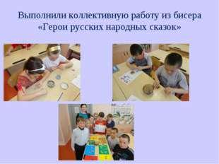 Выполнили коллективную работу из бисера «Герои русских народных сказок»