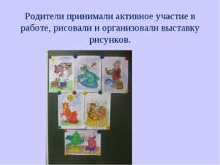 Родители принимали активное участие в работе, рисовали и организовали выстав