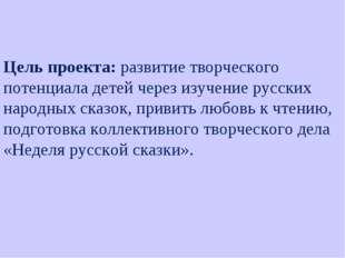 Цель проекта: развитие творческого потенциала детей через изучение русских на