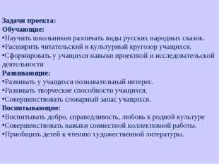 Задачи проекта: Обучающие: Научить школьников различать виды русских народных
