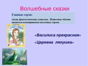 Волшебные сказки «Василиса прекрасная» «Царевна лягушка» Главные герои: люди,