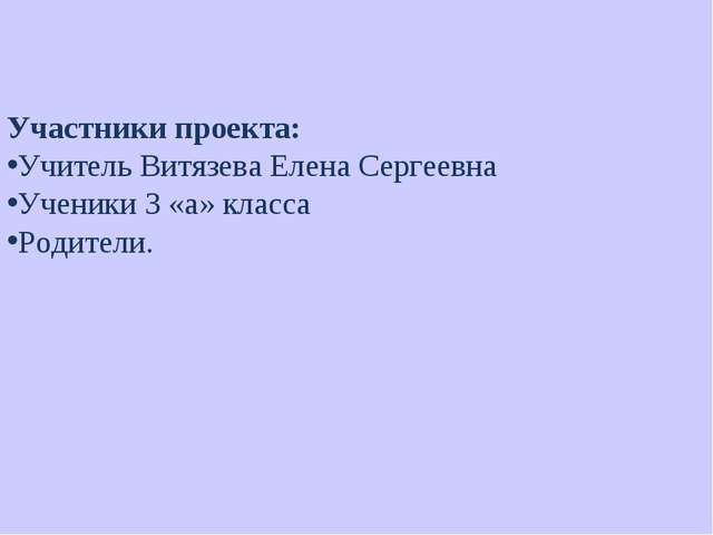 Участники проекта: Учитель Витязева Елена Сергеевна Ученики 3 «а» класса Роди...