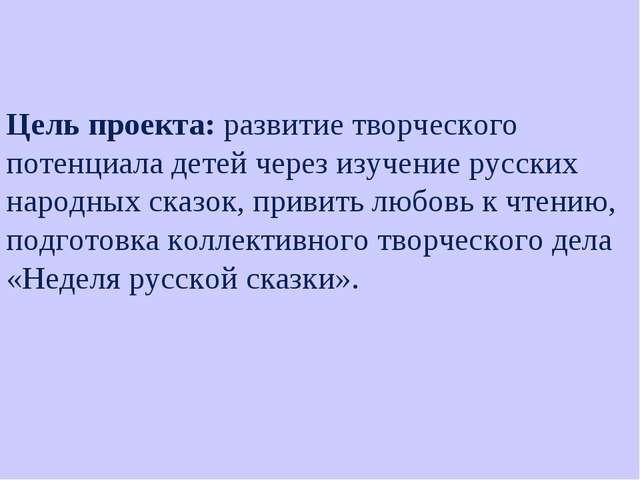 Цель проекта: развитие творческого потенциала детей через изучение русских на...
