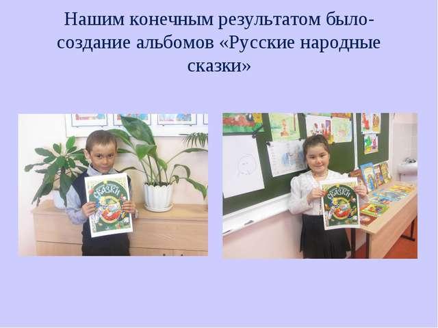 Нашим конечным результатом было- создание альбомов «Русские народные сказки»