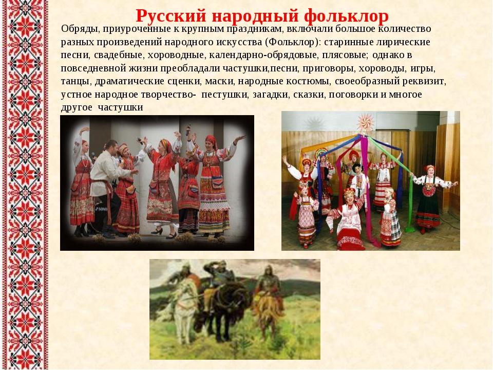 Русский народный фольклор Обряды, приуроченные к крупным праздникам, включали...
