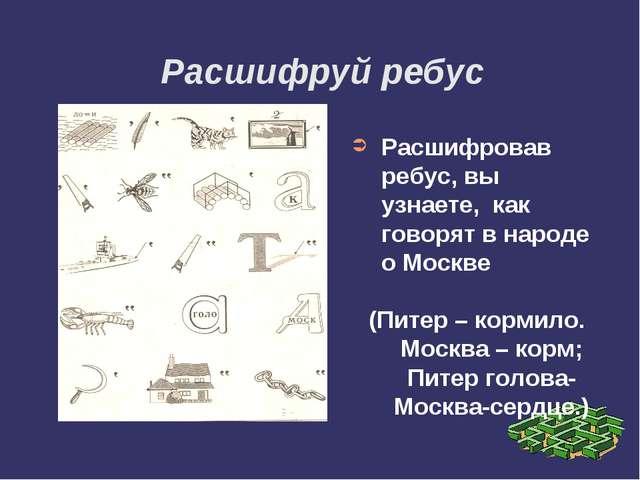 Расшифруй ребус Расшифровав ребус, вы узнаете, как говорят в народе о Москве...