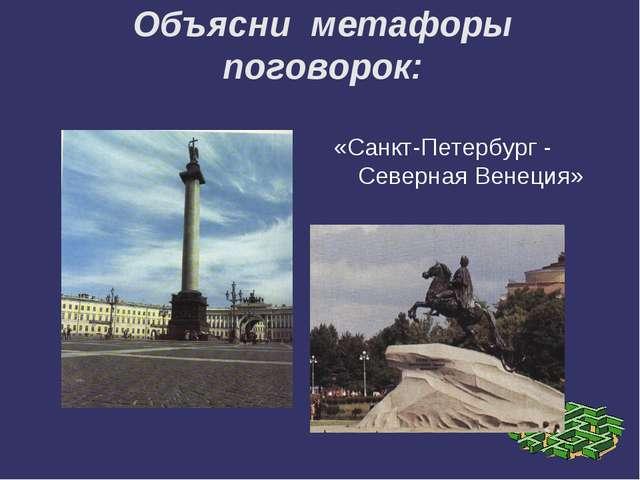 Объясни метафоры поговорок: «Санкт-Петербург - Северная Венеция»