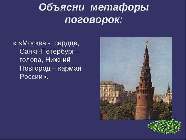 Объясни метафоры поговорок: « «Москва - сердце, Санкт-Петербург – голова, Ниж...