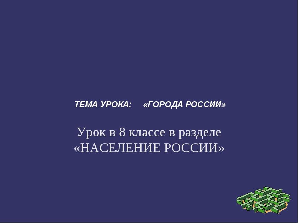 ТЕМА УРОКА: «ГОРОДА РОССИИ» Урок в 8 классе в разделе «НАСЕЛЕНИЕ РОССИИ»