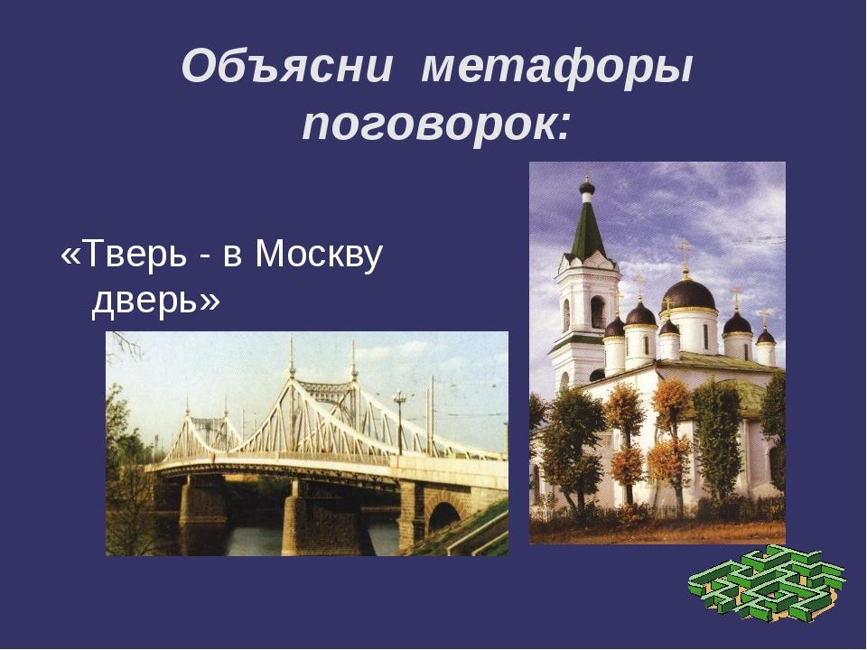 Объясни метафоры поговорок: «Тверь - в Москву дверь»