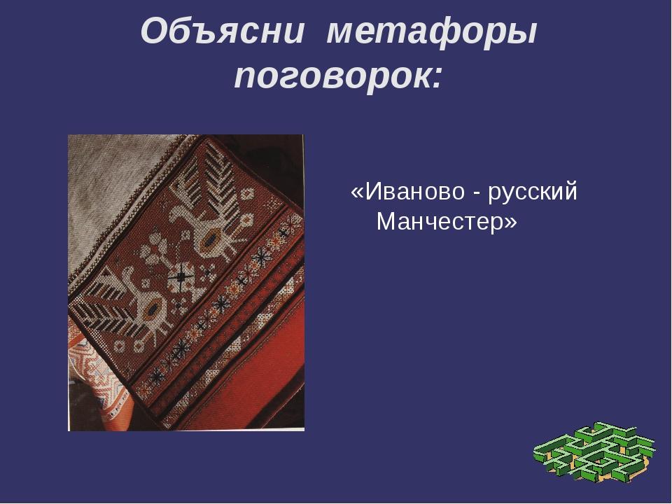 Объясни метафоры поговорок: «Иваново - русский Манчестер»