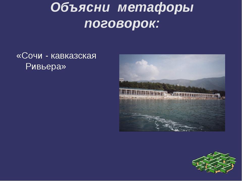 Объясни метафоры поговорок: «Сочи - кавказская Ривьера»
