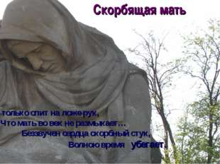 Скорбящая мать Он только спит на ложе рук, Что мать во век не размыкает… Без