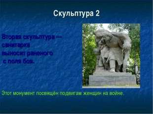 Скульптура 2 Вторая скульптура — санитарка выносит раненого с поля боя. Этот