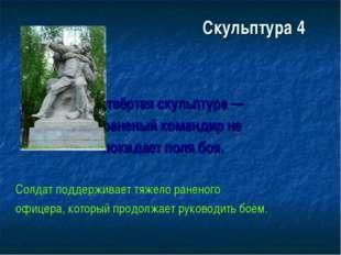 Скульптура 4 Четвёртая скульптура — раненый командир не покидает поля боя. Со