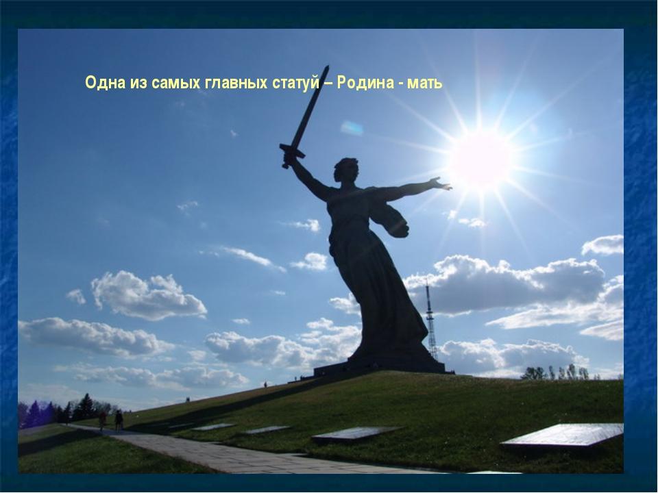 Одна из самых главных статуй Одна из самых главных статуй – Родина - мать