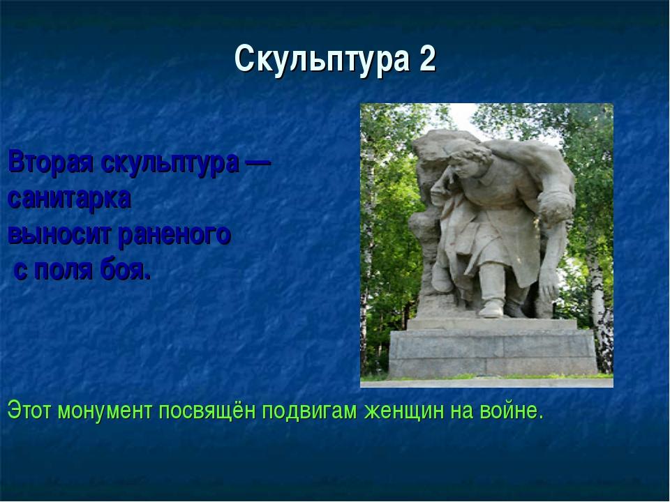 Скульптура 2 Вторая скульптура — санитарка выносит раненого с поля боя. Этот...