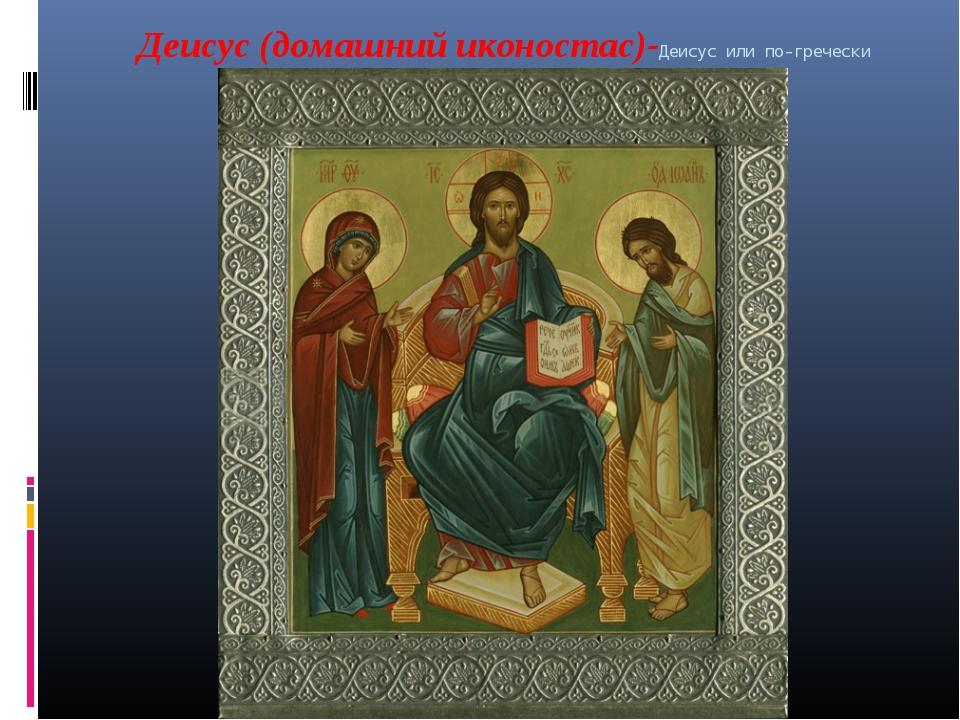"Деисус (домашний иконостас)-Деисус или по-гречески ""Деисис"" - молитва."