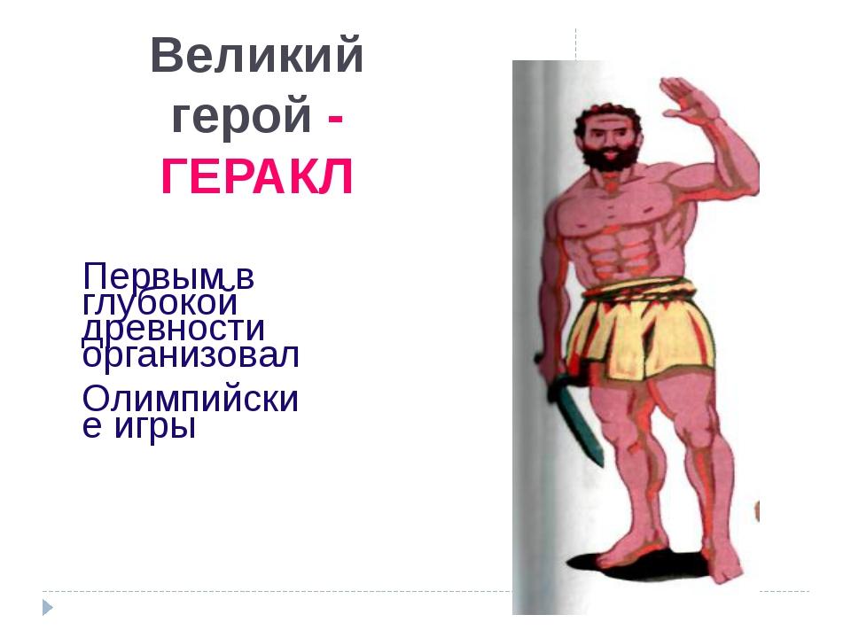 Великий герой - ГЕРАКЛ Первым в глубокой древности организовал Олимпийские иг...