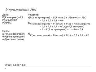Упражнение №2 Ответ: 0,6; 0,7; 0,3 Дано: P(A выиграет)=0,3 P(ничья)=0,2 P(x)=