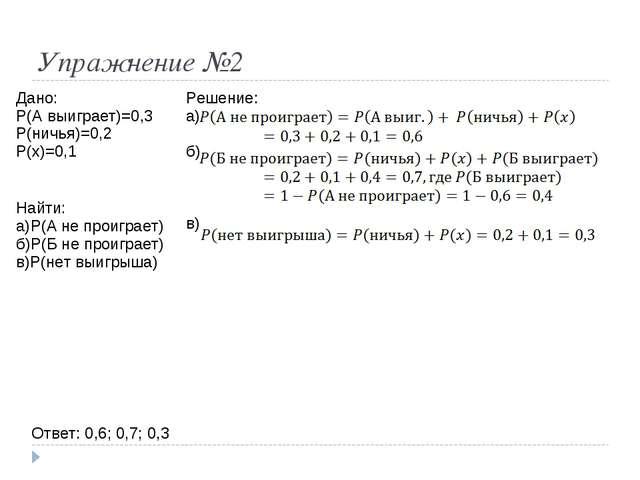 Упражнение №2 Ответ: 0,6; 0,7; 0,3 Дано: P(A выиграет)=0,3 P(ничья)=0,2 P(x)=...