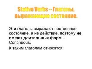 Эти глаголы выражают постоянное состояние, а не действие, поэтому не имеют д