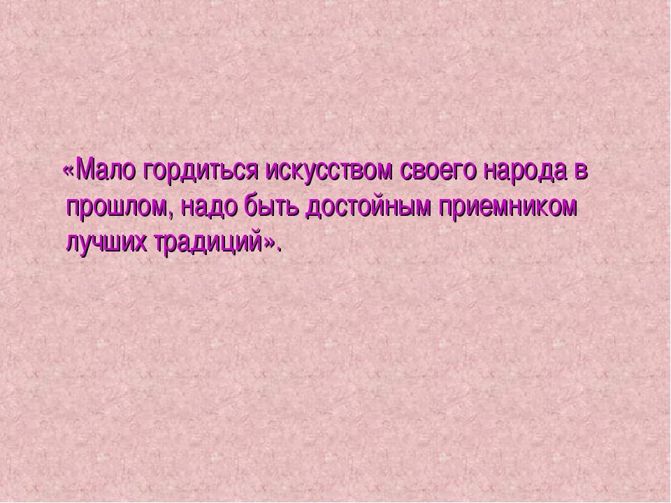 «Мало гордиться искусством своего народа в прошлом, надо быть достойным прие...