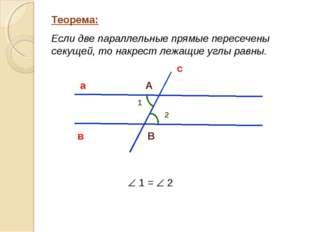 Теорема: Если две параллельные прямые пересечены секущей, то накрест лежащие
