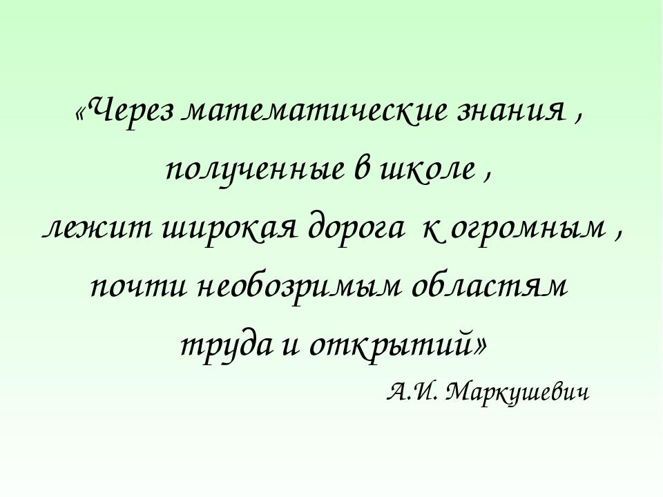 «Через математические знания , полученные в школе , лежит широкая дорога к ог...