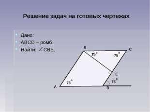 Решение задач на готовых чертежах Дано: АВСD – ромб. Найти: СВЕ. D C B A Е 75