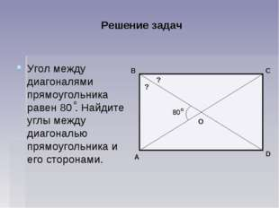 Решение задач Угол между диагоналями прямоугольника равен 80 . Найдите углы м