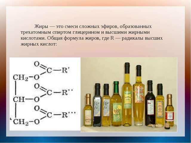 Жиры — это смеси сложных эфиров, образованных трехатомным спиртом глицерином...