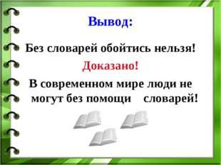 Вывод: Без словарей обойтись нельзя! Доказано! В современном мире люди не мог