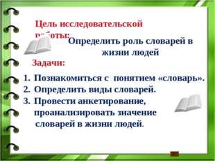 Цель исследовательской работы: Определить роль словарей в жизни людей Задачи: