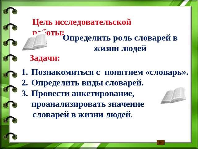 Цель исследовательской работы: Определить роль словарей в жизни людей Задачи:...
