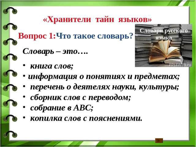 Вопрос 1:Что такое словарь? «Хранители тайн языков» Словарь – это…. книга сл...