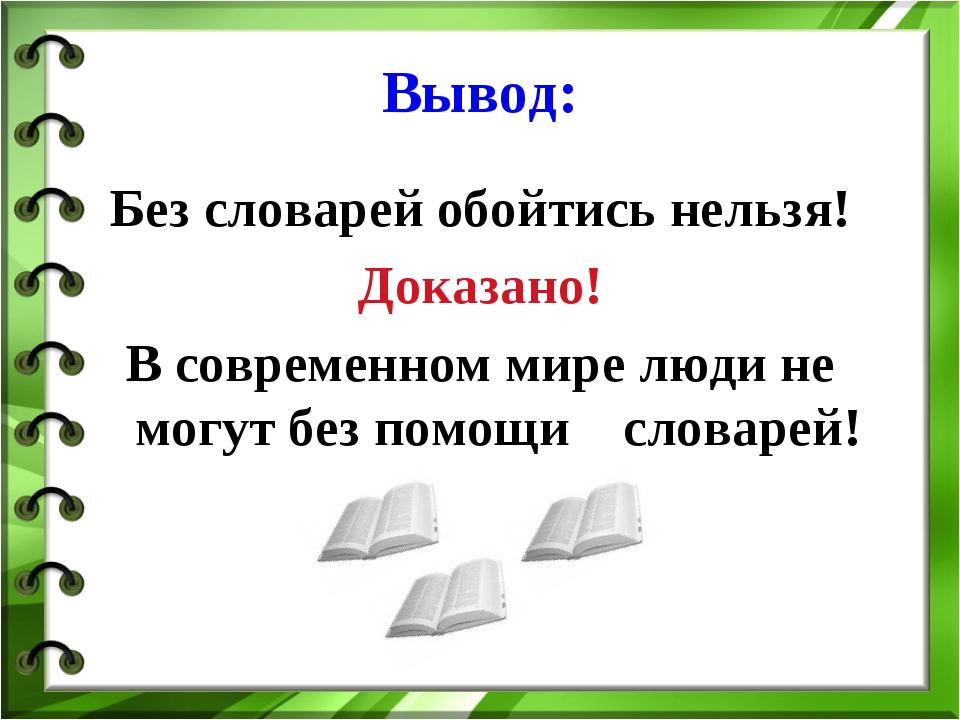 Вывод: Без словарей обойтись нельзя! Доказано! В современном мире люди не мог...