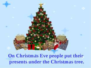 On Christmas Eve people put their presents under the Christmas tree.