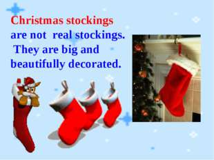 Christmas stockings are not real stockings. They are big and beautifully deco