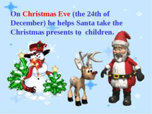 On Christmas Eve (the 24th of December) he helps Santa take the Christmas pre