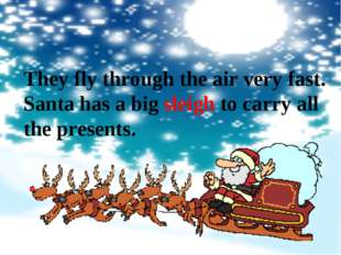 They fly through the air very fast. Santa has a big sleigh to carry all the p