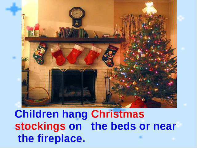 Children hang Christmas stockings on the beds or near the fireplace.