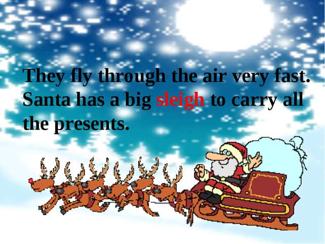 They fly through the air very fast. Santa has a big sleigh to carry all the p...